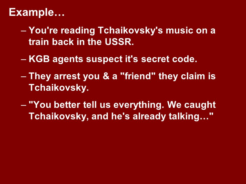 Example… You re reading Tchaikovsky s music on a train back in the USSR. KGB agents suspect it s secret code.