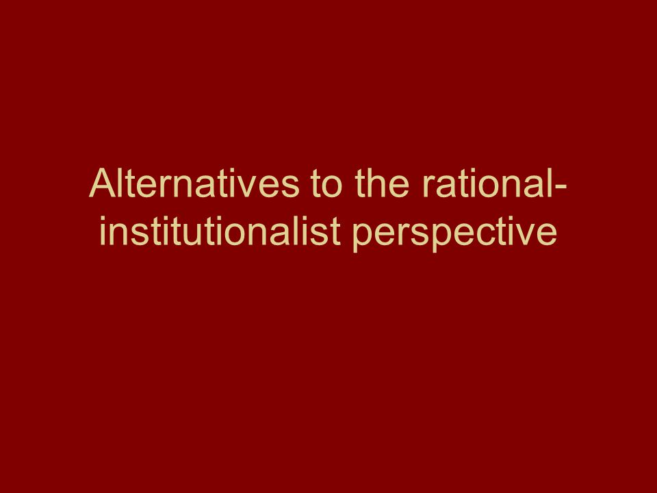 Alternatives to the rational-institutionalist perspective