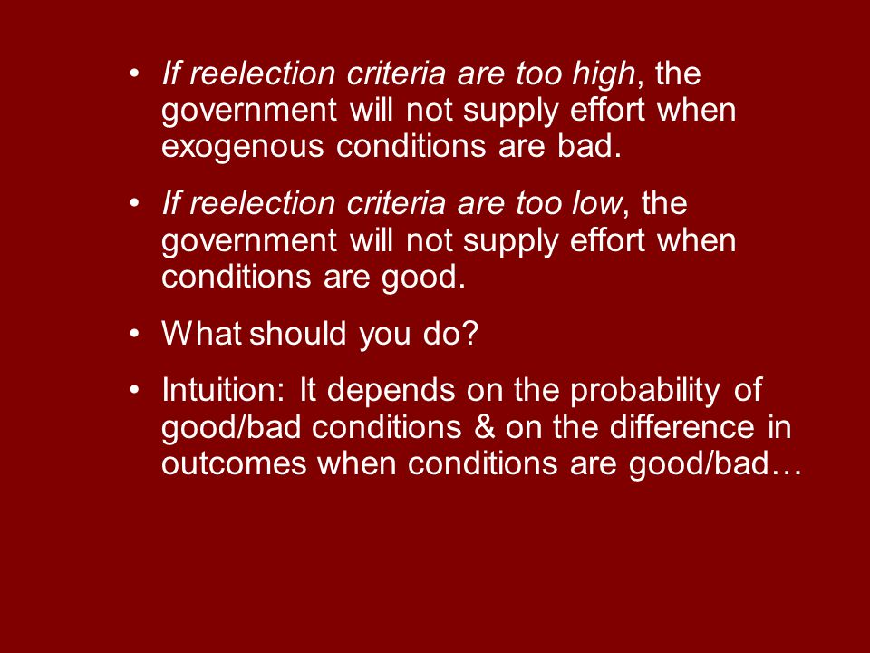 If reelection criteria are too high, the government will not supply effort when exogenous conditions are bad.