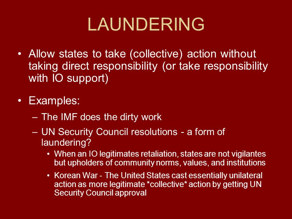 LAUNDERING Allow states to take (collective) action without taking direct responsibility (or take responsibility with IO support)