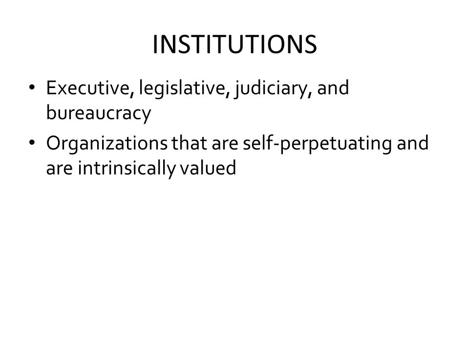 INSTITUTIONS Executive, legislative, judiciary, and bureaucracy