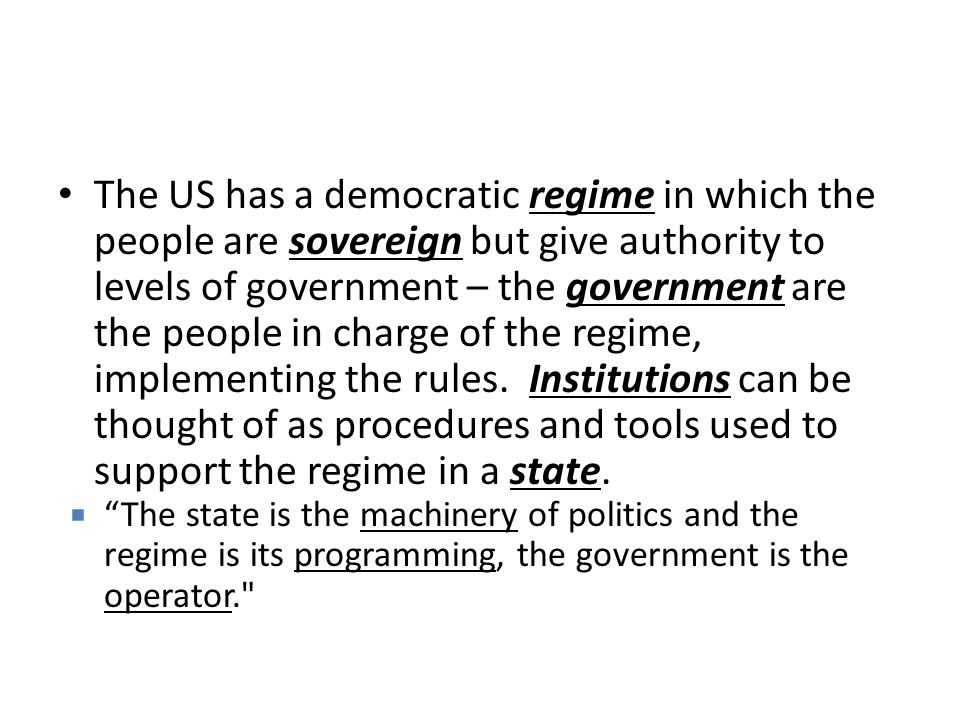 The US has a democratic regime in which the people are sovereign but give authority to levels of government – the government are the people in charge of the regime, implementing the rules. Institutions can be thought of as procedures and tools used to support the regime in a state.
