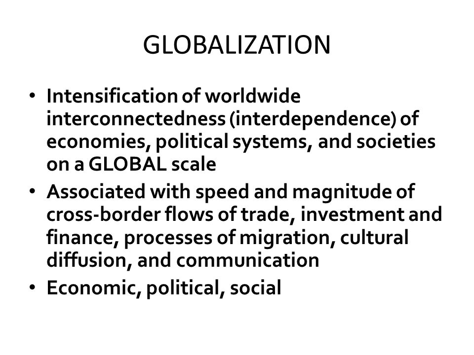 GLOBALIZATION Intensification of worldwide interconnectedness (interdependence) of economies, political systems, and societies on a GLOBAL scale.