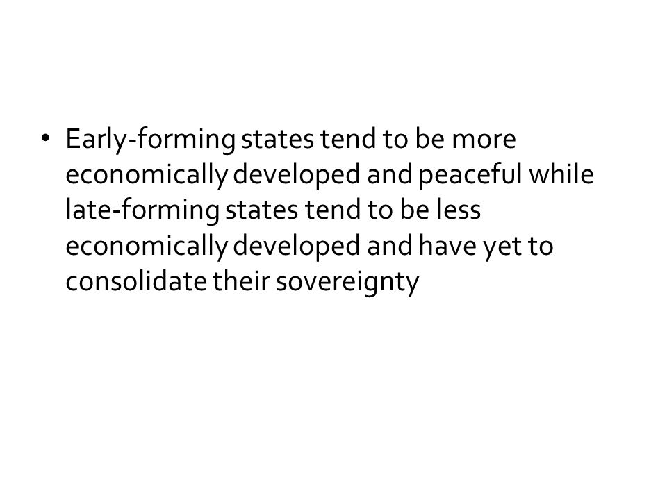 Early-forming states tend to be more economically developed and peaceful while late-forming states tend to be less economically developed and have yet to consolidate their sovereignty