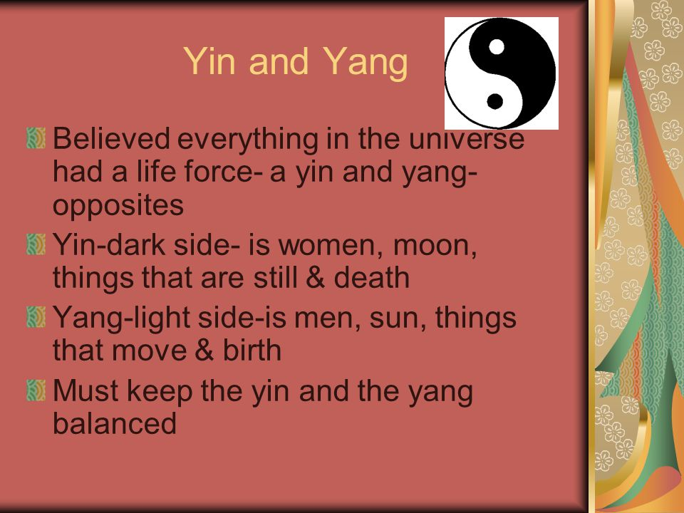 Yin and Yang Believed everything in the universe had a life force- a yin and yang-opposites.