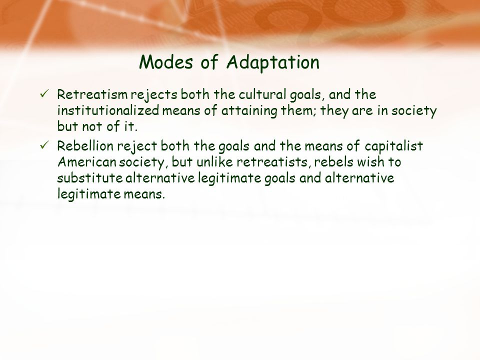 Modes of Adaptation Retreatism rejects both the cultural goals, and the institutionalized means of attaining them; they are in society but not of it.