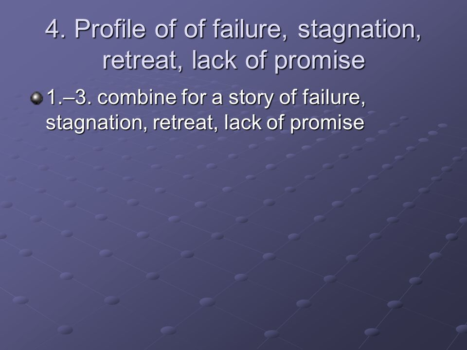4. Profile of of failure, stagnation, retreat, lack of promise