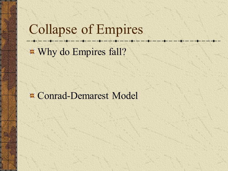Collapse of Empires Why do Empires fall Conrad-Demarest Model