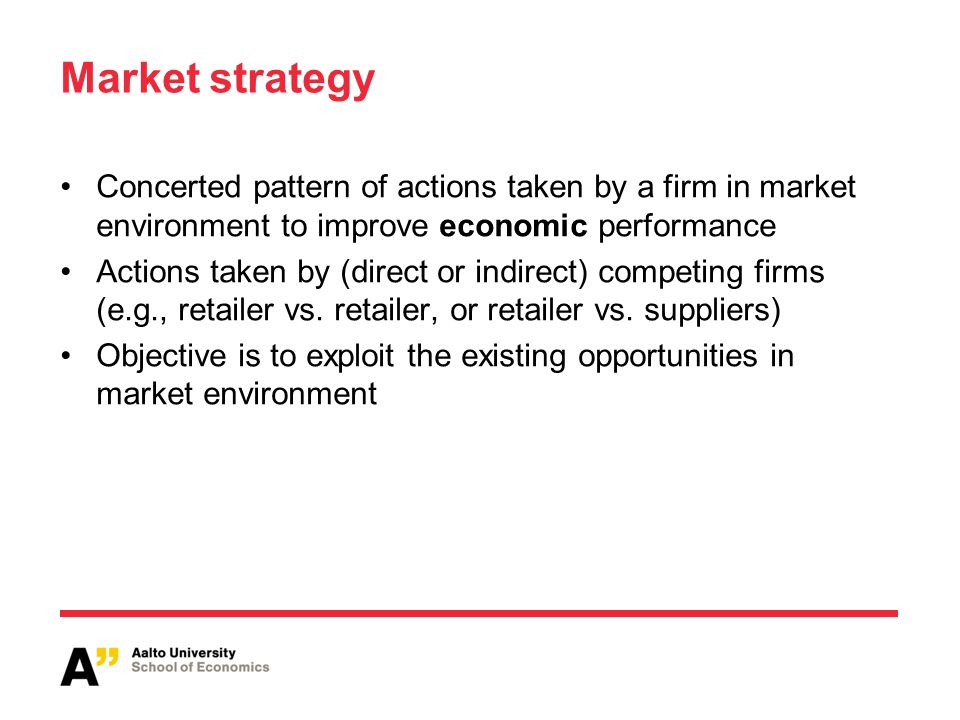 Market strategy Concerted pattern of actions taken by a firm in market environment to improve economic performance.