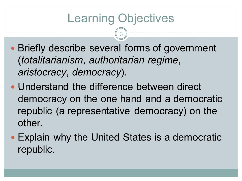 Learning Objectives Briefly describe several forms of government (totalitarianism, authoritarian regime, aristocracy, democracy).