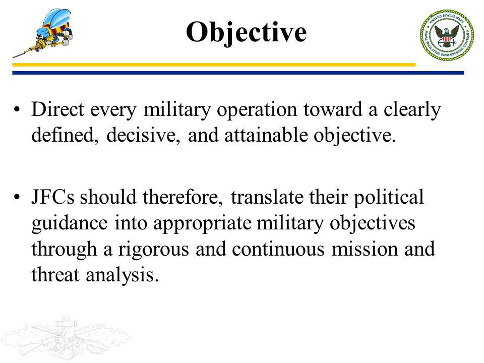 Objective Direct every military operation toward a clearly defined, decisive, and attainable objective.
