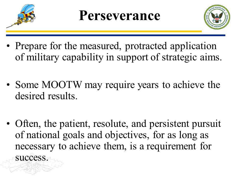 Perseverance Prepare for the measured, protracted application of military capability in support of strategic aims.