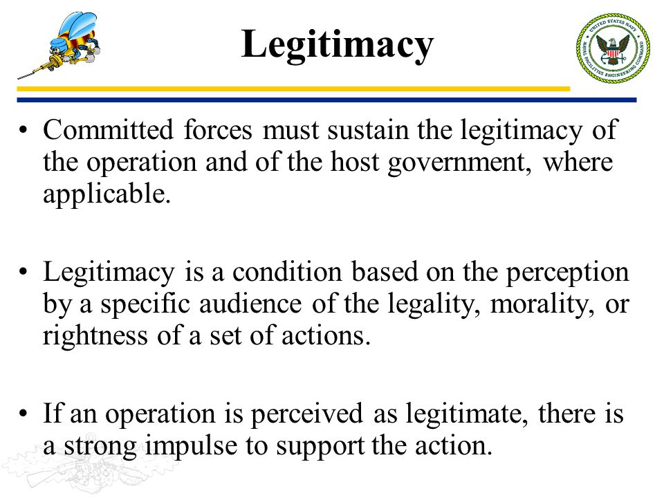 Legitimacy Committed forces must sustain the legitimacy of the operation and of the host government, where applicable.