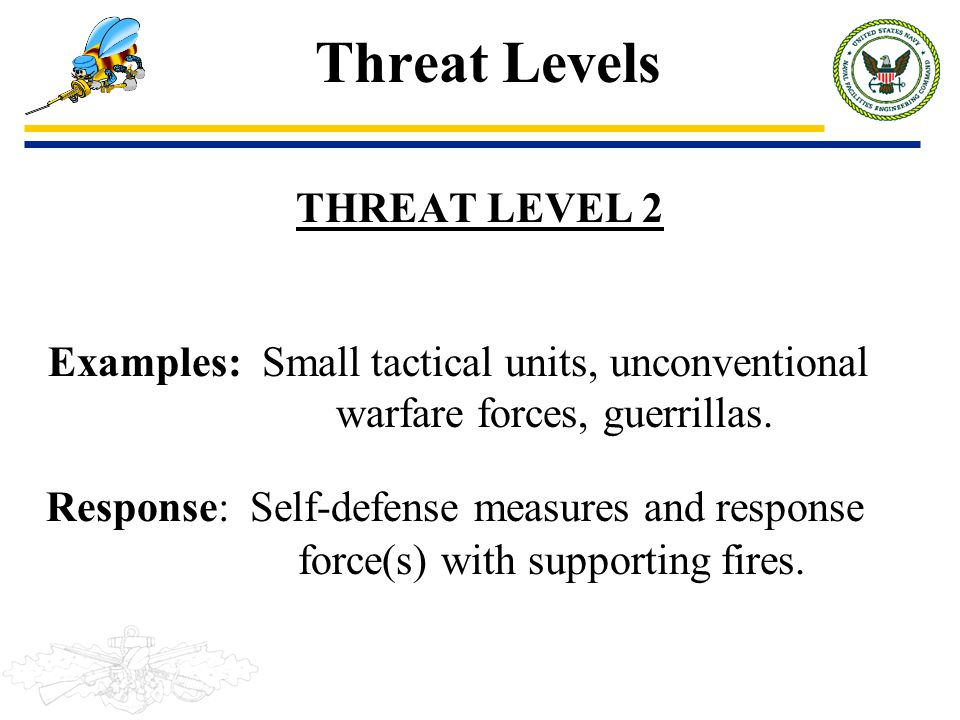 Threat Levels THREAT LEVEL 2. Examples: Small tactical units, unconventional warfare forces, guerrillas.