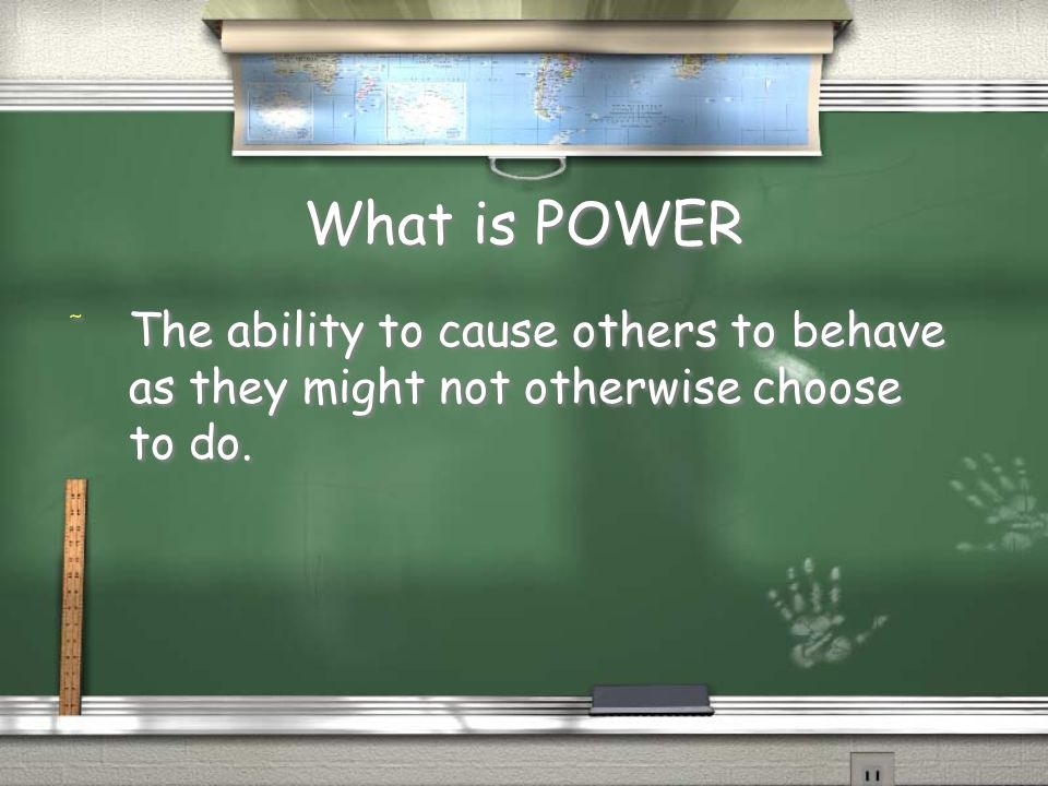 What is POWER The ability to cause others to behave as they might not otherwise choose to do.