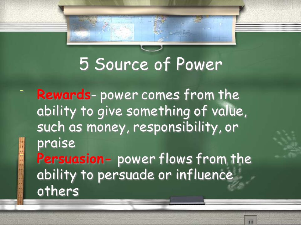 5 Source of Power Rewards- power comes from the ability to give something of value, such as money, responsibility, or praise.