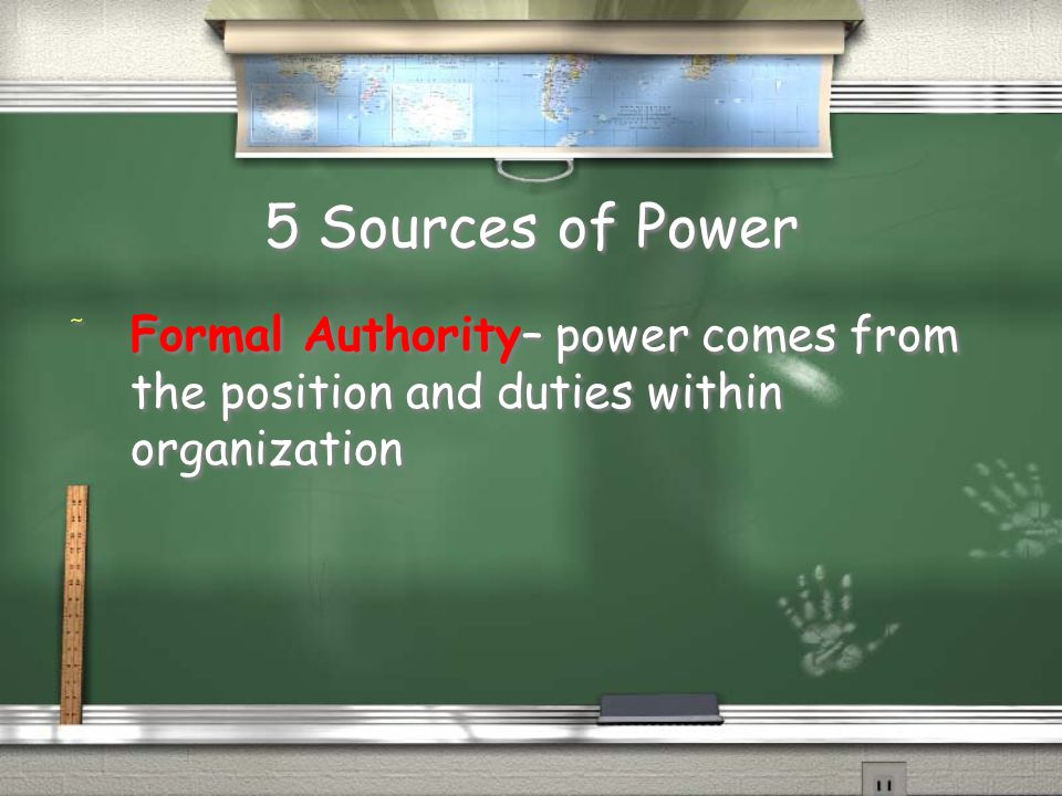 5 Sources of Power Formal Authority– power comes from the position and duties within organization