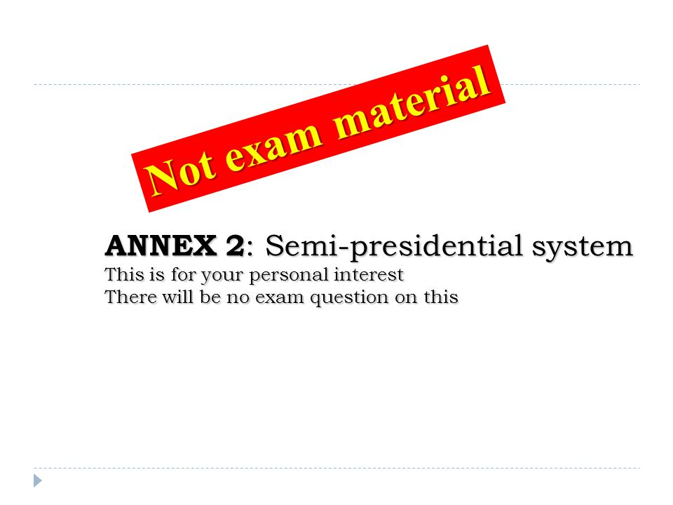 Not exam material Annex 2: Semi-presidential system This is for your personal interest There will be no exam question on this.