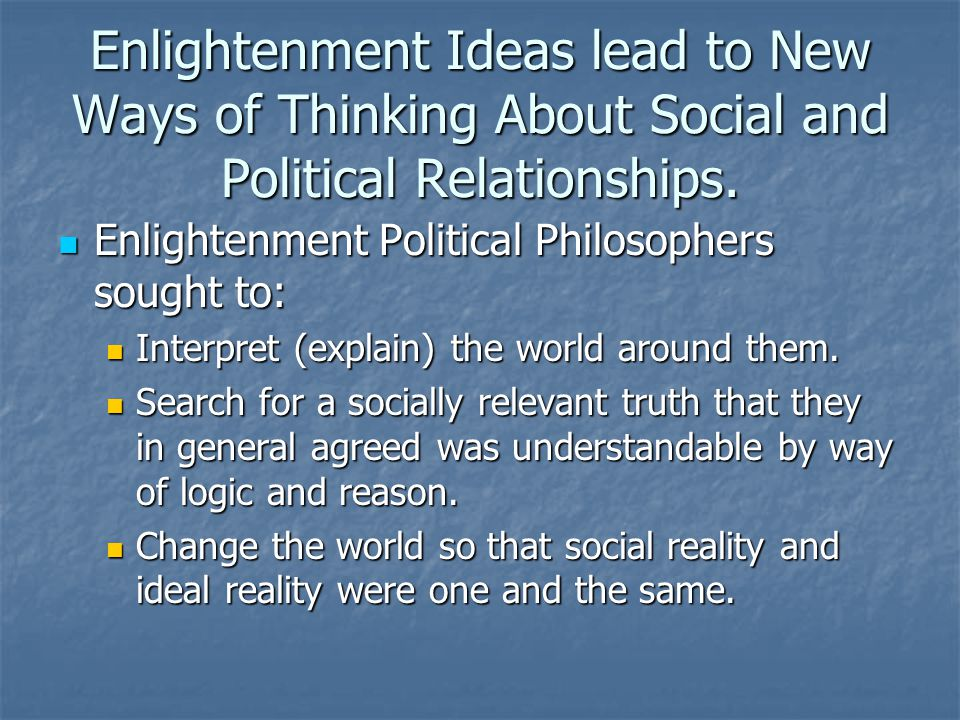 Enlightenment Ideas lead to New Ways of Thinking About Social and Political Relationships.