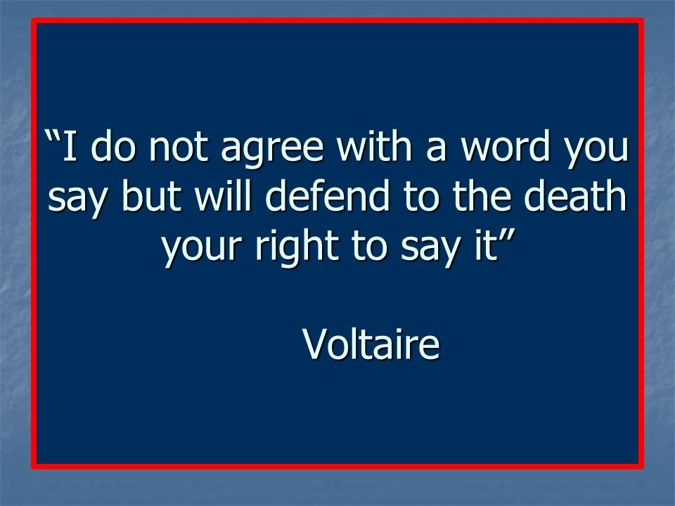 I do not agree with a word you say but will defend to the death your right to say it Voltaire