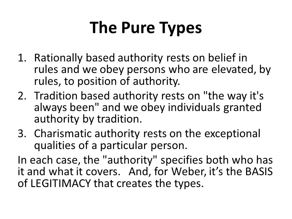 The Pure Types Rationally based authority rests on belief in rules and we obey persons who are elevated, by rules, to position of authority.