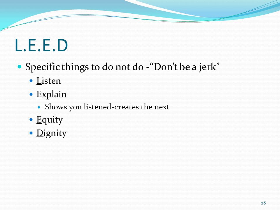 L.E.E.D Specific things to do not do - Don't be a jerk Listen Explain