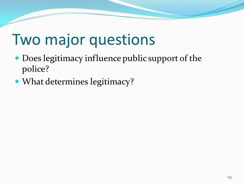 Two major questions Does legitimacy influence public support of the police.