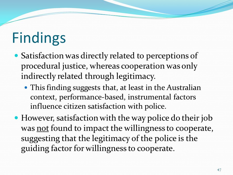Findings Satisfaction was directly related to perceptions of procedural justice, whereas cooperation was only indirectly related through legitimacy.