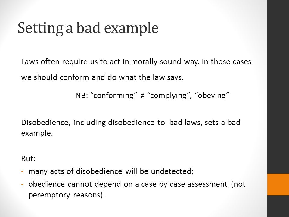 Setting a bad example Laws often require us to act in morally sound way. In those cases we should conform and do what the law says.