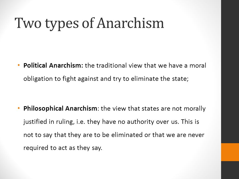 Two types of Anarchism Political Anarchism: the traditional view that we have a moral obligation to fight against and try to eliminate the state;