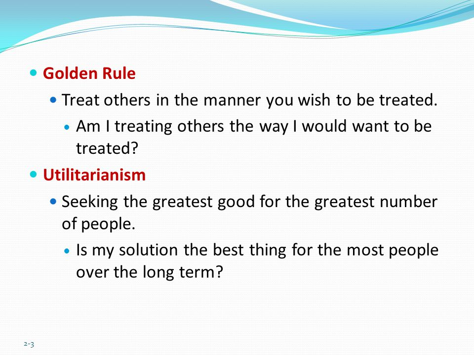Golden Rule Treat others in the manner you wish to be treated. Am I treating others the way I would want to be treated