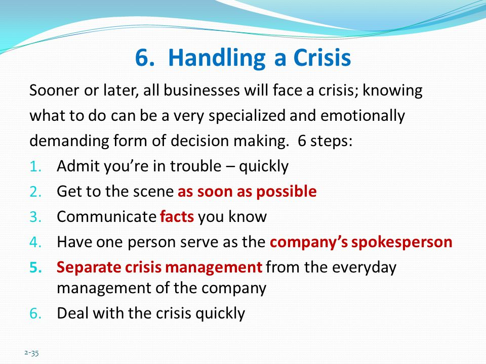 6. Handling a Crisis Sooner or later, all businesses will face a crisis; knowing. what to do can be a very specialized and emotionally.