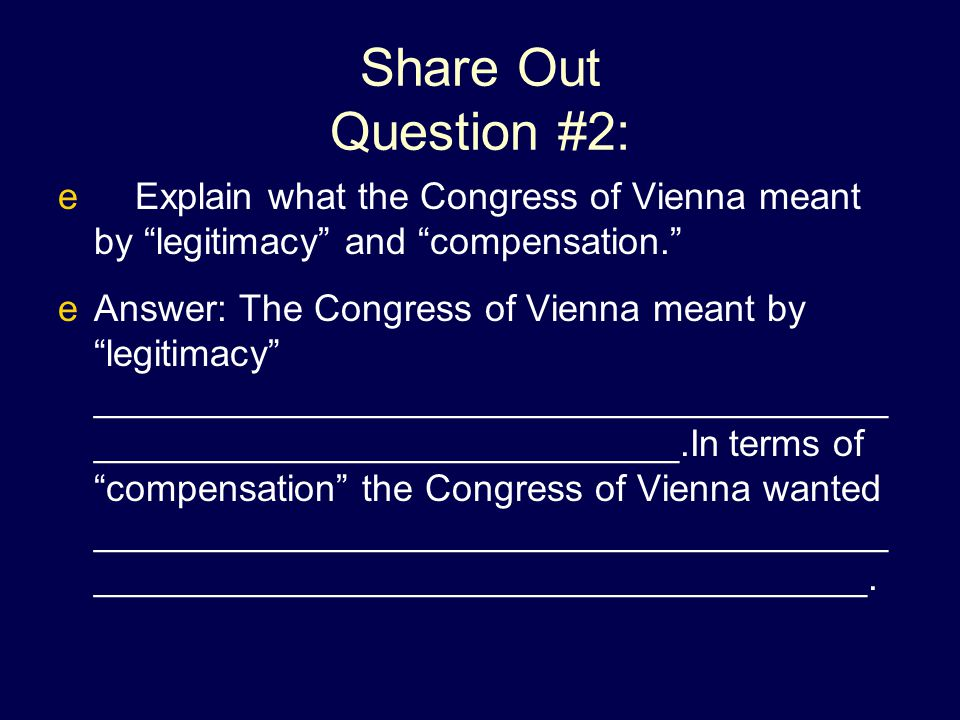Share Out Question #2: Explain what the Congress of Vienna meant by legitimacy and compensation.