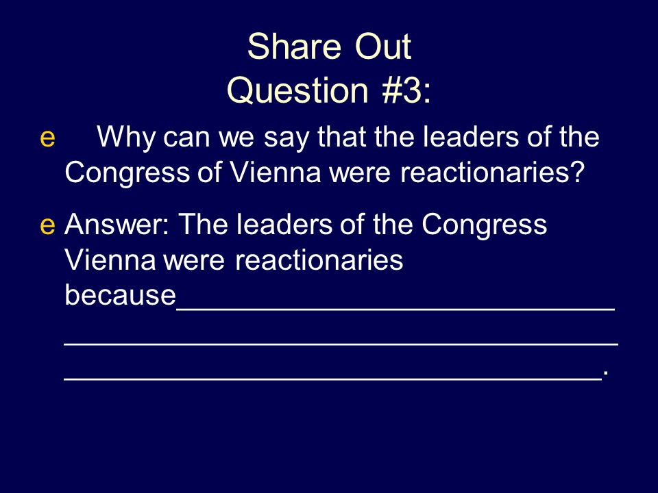 Share Out Question #3: Why can we say that the leaders of the Congress of Vienna were reactionaries
