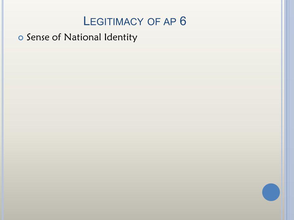 Legitimacy of ap 6 Sense of National Identity