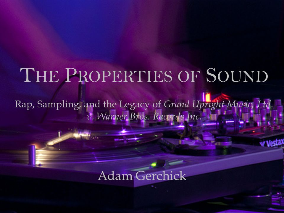 The Properties of Sound Rap, Sampling, and the Legacy of Grand Upright Music, Ltd. v. Warner Bros. Records Inc.