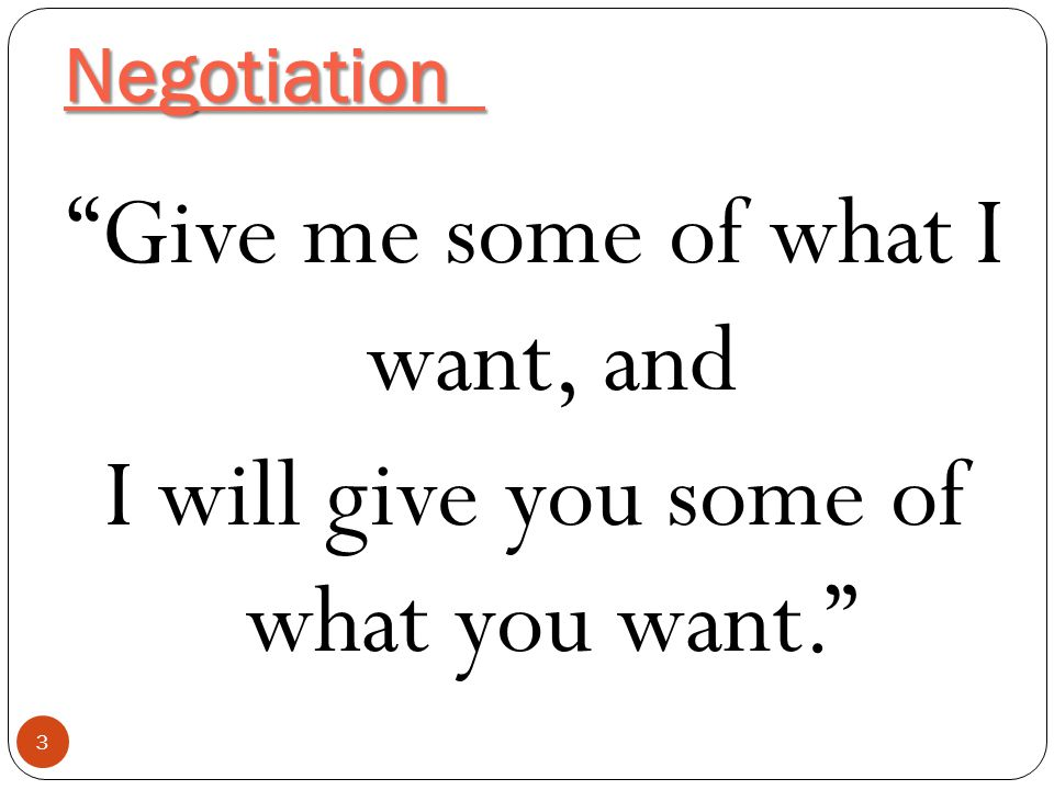 Negotiation Give me some of what I want, and I will give you some of what you want.
