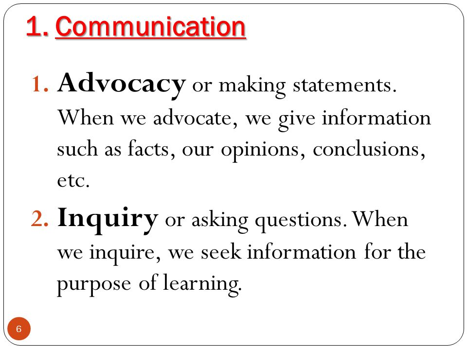 1. Communication Advocacy or making statements. When we advocate, we give information such as facts, our opinions, conclusions, etc.