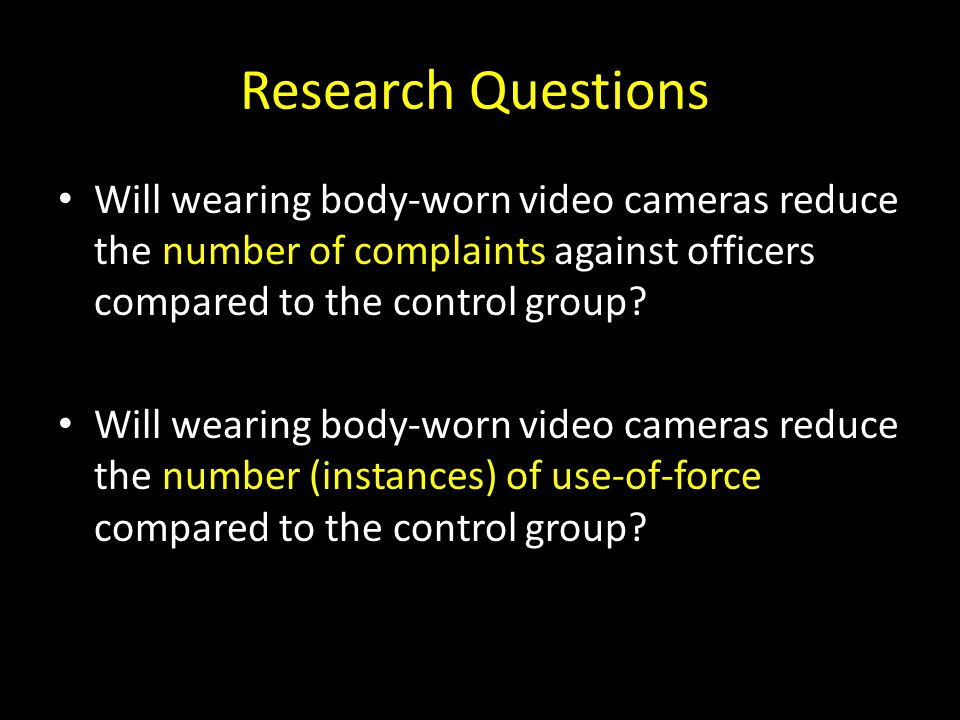Research Questions Will wearing body-worn video cameras reduce the number of complaints against officers compared to the control group
