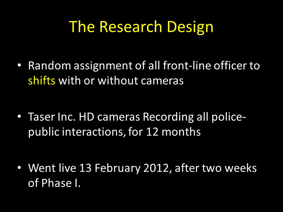 The Research Design Random assignment of all front-line officer to shifts with or without cameras.