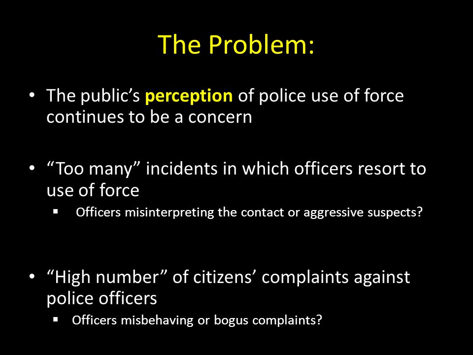 The Problem: The public's perception of police use of force continues to be a concern. Too many incidents in which officers resort to use of force.