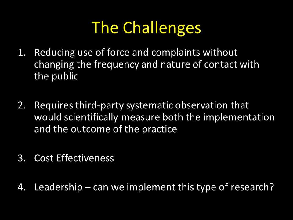 The Challenges Reducing use of force and complaints without changing the frequency and nature of contact with the public.