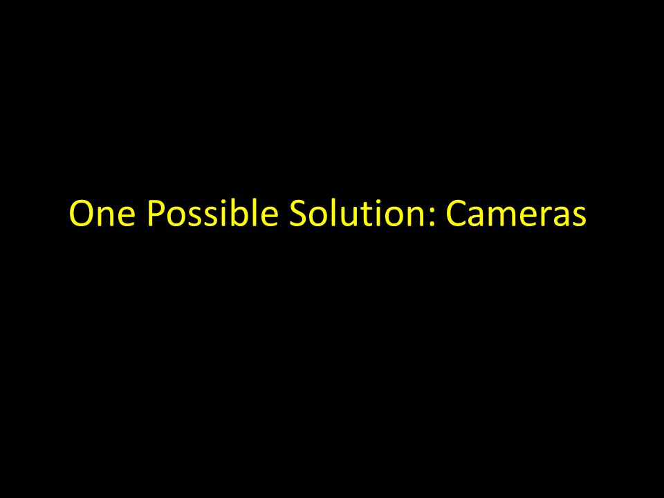 One Possible Solution: Cameras