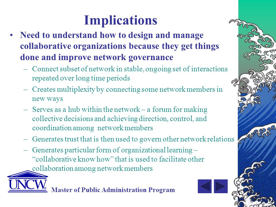 Implications Need to understand how to design and manage collaborative organizations because they get things done and improve network governance.
