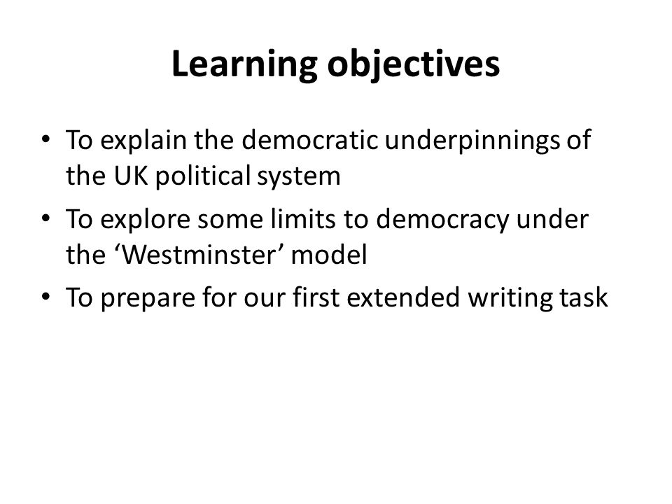 Learning objectives To explain the democratic underpinnings of the UK political system.
