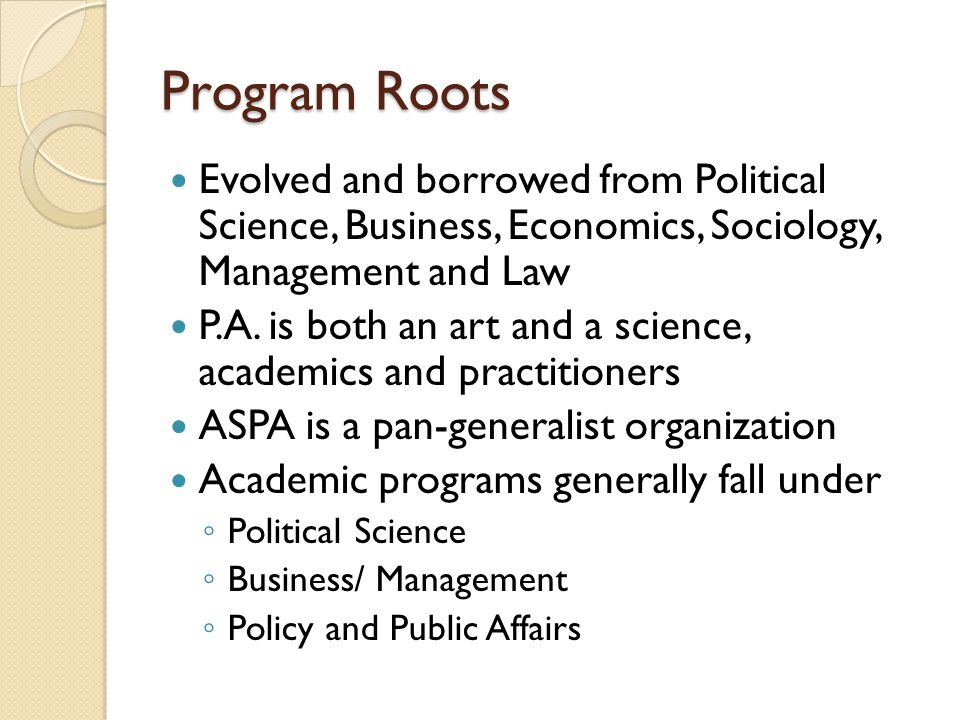 Program Roots Evolved and borrowed from Political Science, Business, Economics, Sociology, Management and Law.