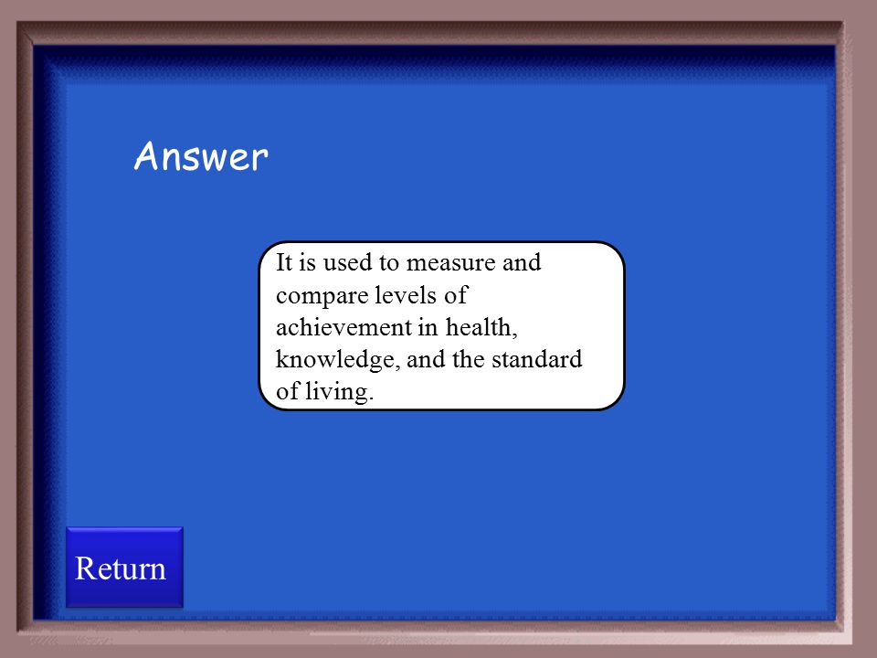Answer It is used to measure and compare levels of achievement in health, knowledge, and the standard of living.