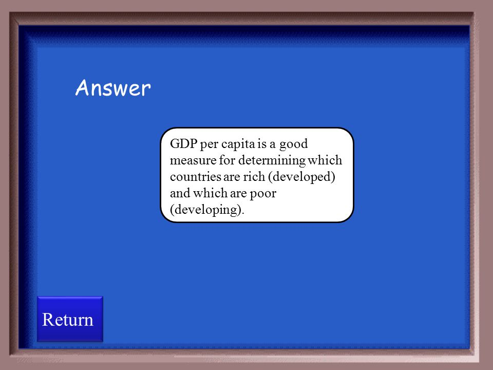 Answer GDP per capita is a good measure for determining which countries are rich (developed) and which are poor (developing).
