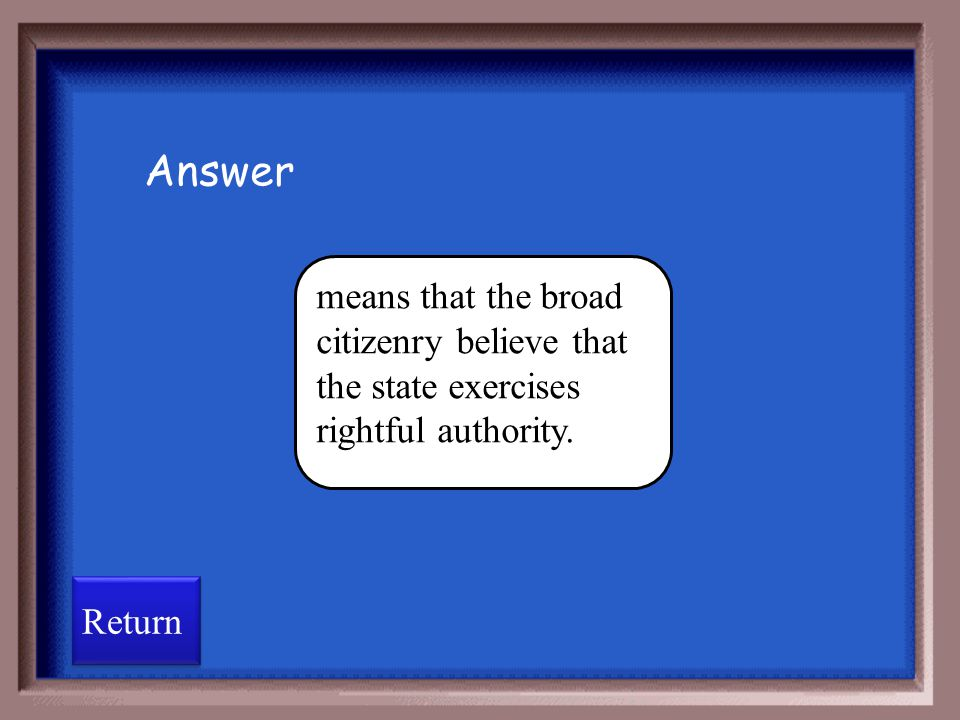 Answer means that the broad citizenry believe that the state exercises rightful authority. Return