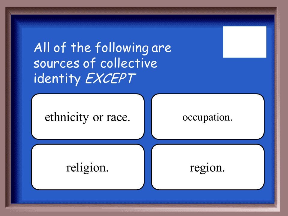 All of the following are sources of collective identity EXCEPT